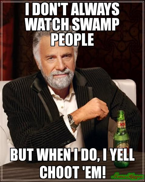 i-don39t-always-watch-swamp-people-but-when-i-do-i-yell-Choot-39em-meme-3092.jpg